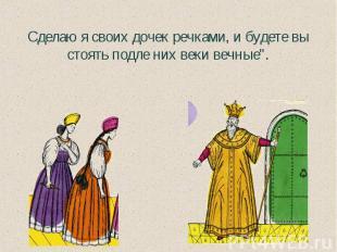 """Сделаю я своих дочек речками, и будете вы стоять подле них веки вечные""""."""
