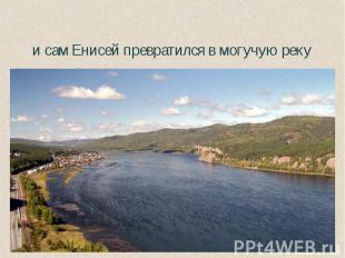 и сам Енисей превратился в могучую реку