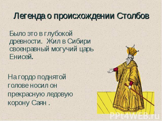 Легенда о происхождении Столбов Было это в глубокой древности. Жил в Сибири своенравный могучий царь Енисей. На гордо поднятой голове носил он прекраснуюледовую корону Саян .