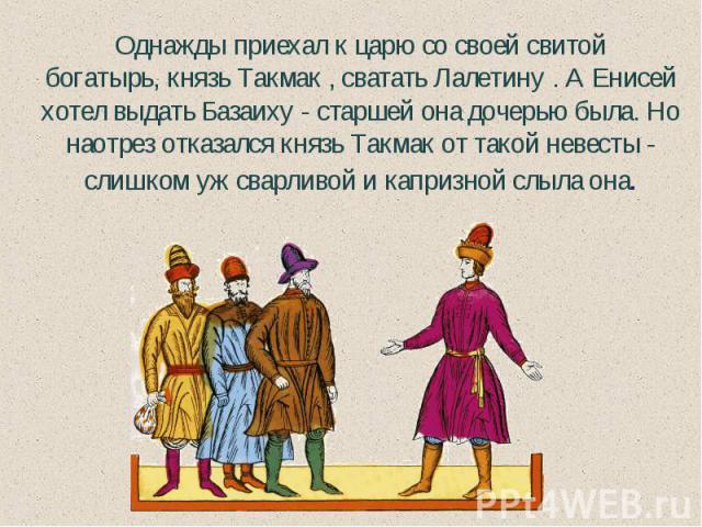 Однажды приехал к царю со своей свитой богатырь,князь Такмак , сватать Лалетину . А Енисей хотел выдать Базаиху - старшей она дочерью была. Но наотрез отказался князь Такмак от такой невесты - слишком уж сварливой и капризной слыла она.