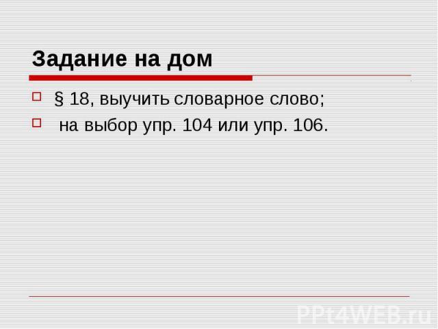 Задание на дом § 18, выучить словарное слово; на выбор упр. 104 или упр. 106.