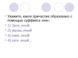 Укажите, какое причастие образовано с помощью суффикса -енн-.1) Засе..нный2) укр