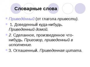 Словарные слова Приведённый (от глагола привести). 1. Доведенный куда-нибудь. Пр