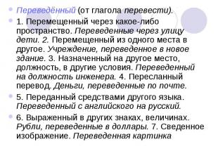 Переведённый (от глагола перевести). 1. Перемещенный через какое-либо пространст