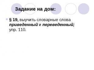 Задание на дом: § 19, выучить словарные слова приведенный и переведенный; упр. 1