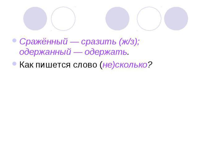 Сражённый — сразить (ж/з); одержанный — одержать.Как пишется слово (не)сколько?