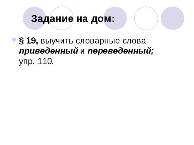 Задание на дом: § 19, выучить словарные слова приведенный и переведенный; упр. 110.