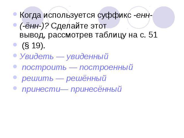 Когда используется суффикс -енн- (-ённ-)? Сделайте этотвывод, рассмотрев таблицу на с. 51 (§ 19).Увидеть — увиденный построить — построенный решить — решённый принести— принесённый