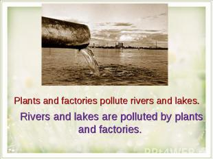 Plants and factories pollute rivers and lakes. Rivers and lakes are polluted by