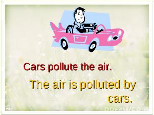 Cars pollute the air.The air is polluted by cars.