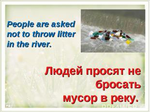 People are asked not to throw litter in the river.Людей просят не бросать мусор