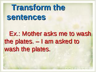 Transform the sentencesEx.: Mother asks me to wash the plates. – I am asked to w