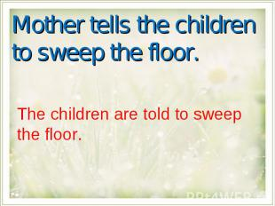 Mother tells the children to sweep the floor.The children are told to sweep the