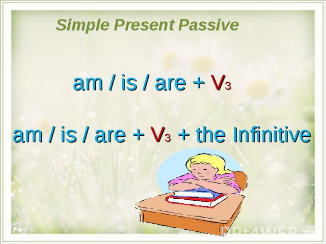 Simple Present Passive am / is / are + V3am / is / are + V3 + the Infinitive