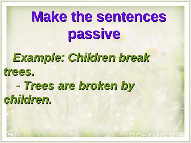 Make the sentences passive Example: Children break trees. - Trees are broken by children.