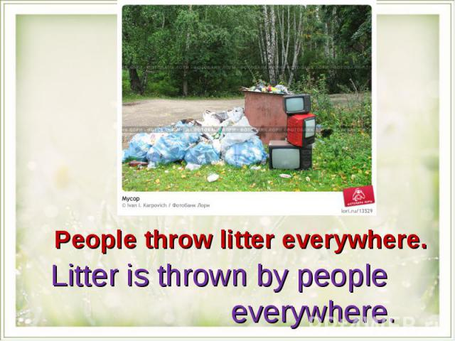 People throw litter everywhere.Litter is thrown by people everywhere.