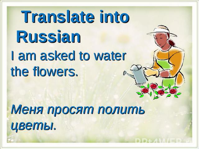 Translate into Russian I am asked to water the flowers.Меня просят полить цветы.