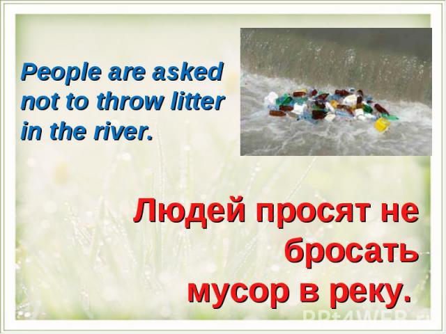 People are asked not to throw litter in the river.Людей просят не бросать мусор в реку.