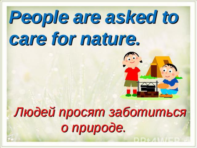 People are asked to care for nature.Людей просят заботиться о природе.