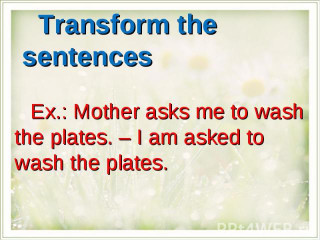Transform the sentencesEx.: Mother asks me to wash the plates. – I am asked to wash the plates.