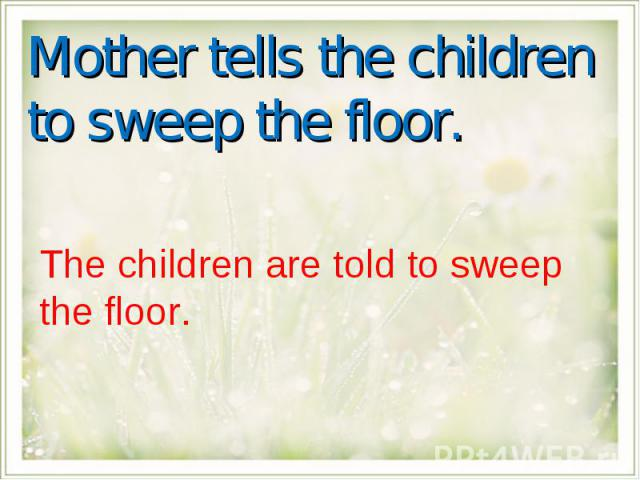 Mother tells the children to sweep the floor.The children are told to sweep the floor.