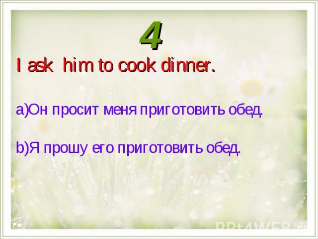 I ask him to cook dinner.Он просит меня приготовить обед.Я прошу его приготовить обед.