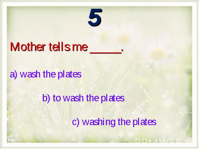 Mother tells me _____.a) wash the plates b) to wash the plates c) washing the plates