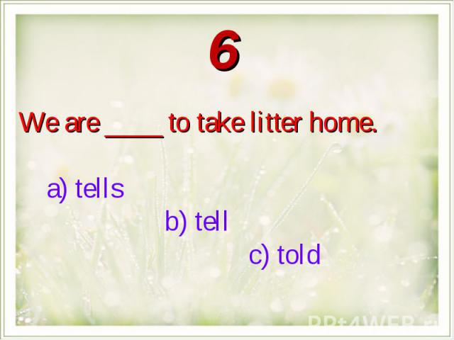 We are ____ to take litter home. a) tells b) tell c) told
