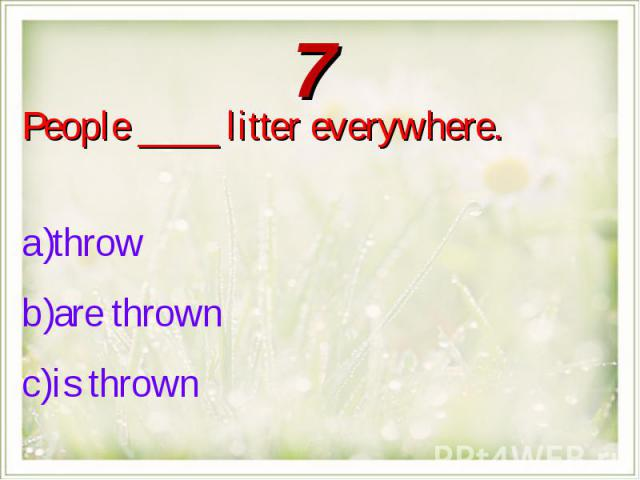 People ____ litter everywhere.throw are thrown is thrown