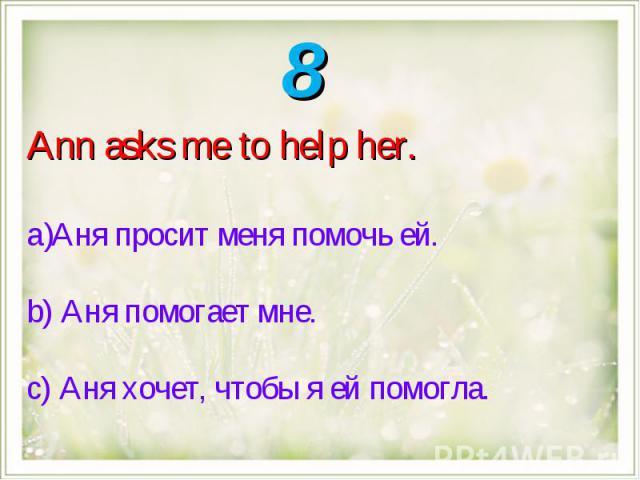 Ann asks me to help her.Аня просит меня помочь ей.b) Аня помогает мне.с) Аня хочет, чтобы я ей помогла.