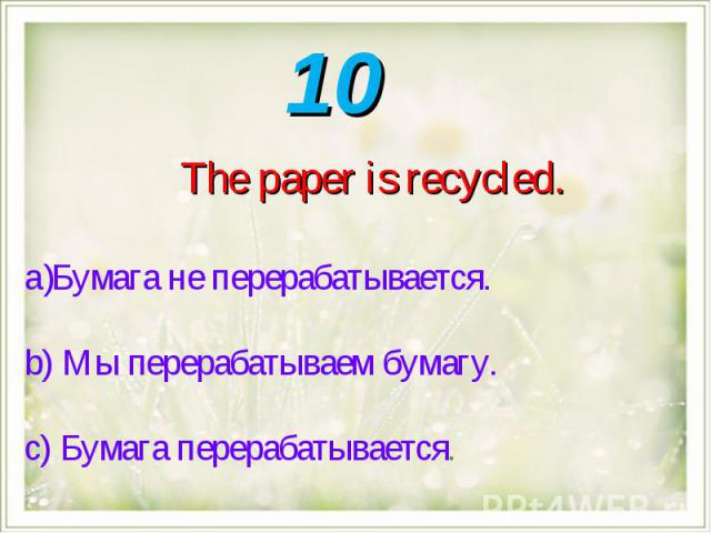 The paper is recycled.Бумага не перерабатывается. b) Мы перерабатываем бумагу. с) Бумага перерабатывается.
