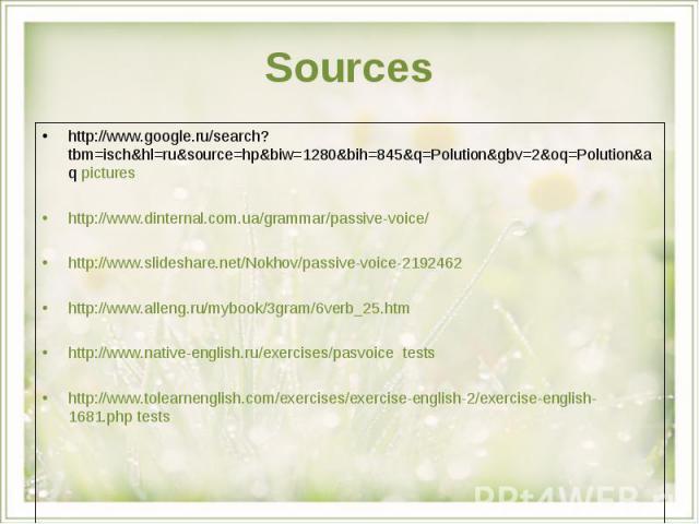 Sources http://www.google.ru/search?tbm=isch&hl=ru&source=hp&biw=1280&bih=845&q=Polution&gbv=2&oq=Polution&aq pictureshttp://www.dinternal.com.ua/grammar/passive-voice/http://www.slideshare.net/Nokhov/passive-voice-2192462http://www.alleng.ru/mybook…