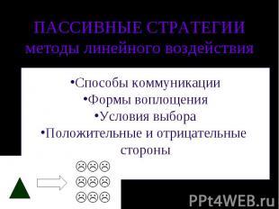 ПАССИВНЫЕ СТРАТЕГИИметоды линейного воздействия Способы коммуникацииФормы воплощ