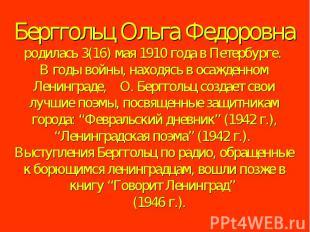 Берггольц Ольга Федоровна родилась 3(16) мая 1910 года в Петербурге. В годы войн