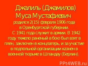 Джалиль (Джамилов) Муса Мустафиевич родился 2(15) февраля 1906 года в Оренбу