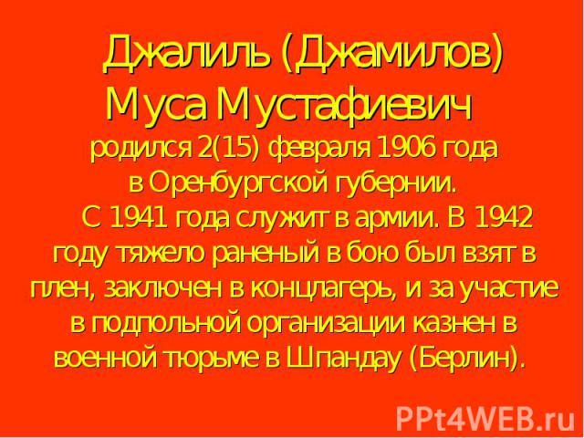 Джалиль (Джамилов) Муса Мустафиевич родился 2(15) февраля 1906 года в Оренбургской губернии. С 1941 года служит в армии. В 1942 году тяжело раненый в бою был взят в плен, заключен в концлагерь, и за участие в подпольной организации казнен в …