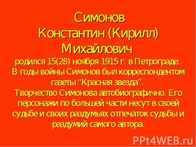 """Симонов Константин (Кирилл) Михайлович родился 15(28) ноября 1915 г. в Петрограде. В годы войны Симонов был корреспондентом газеты """"Красная звезда"""". Творчество Симонова автобиографично. Его персонажи по большей части несут в своей судьбе и своих…"""