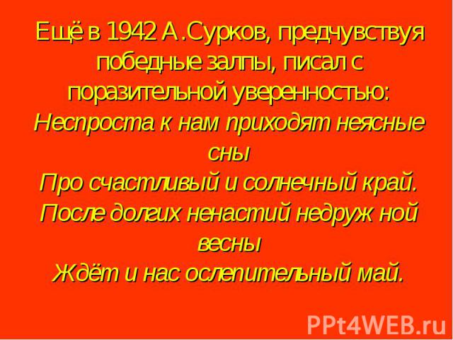 Ещё в 1942 А.Сурков, предчувствуя победные залпы, писал с поразительной уверенностью:Неспроста к нам приходят неясные сныПро счастливый и солнечный край.После долгих ненастий недружной весныЖдёт и нас ослепительный май.