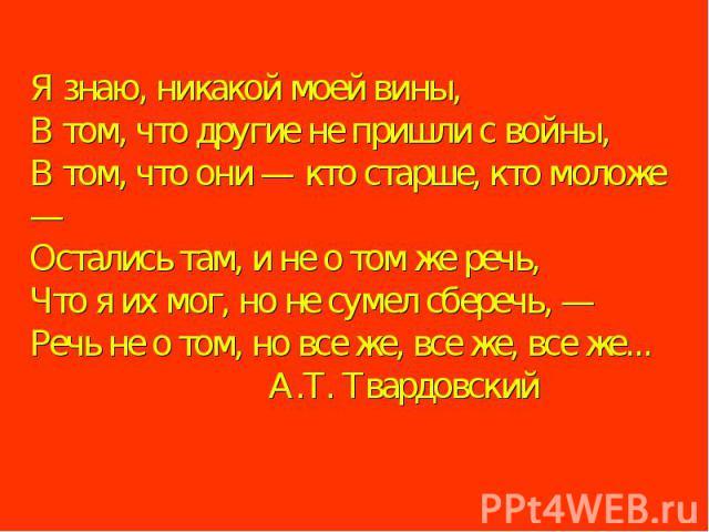 Я знаю, никакой моей вины,В том, что другие не пришли с войны,В том, что они — кто старше, кто моложе —Остались там, и не о том же речь,Что я их мог, но не сумел сберечь, — Речь не о том, но все же, все же, все же... А.Т. Твардовский