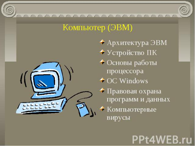 Компьютер (ЭВМ) Архитектура ЭВМУстройство ПК Основы работы процессораОС Windows Правовая охрана программ и данныхКомпьютерные вирусы
