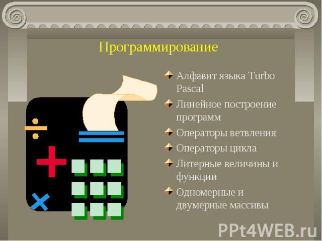Программирование Алфавит языка Turbo PascalЛинейное построение программОператоры ветвленияОператоры циклаЛитерные величины и функцииОдномерные и двумерные массивы