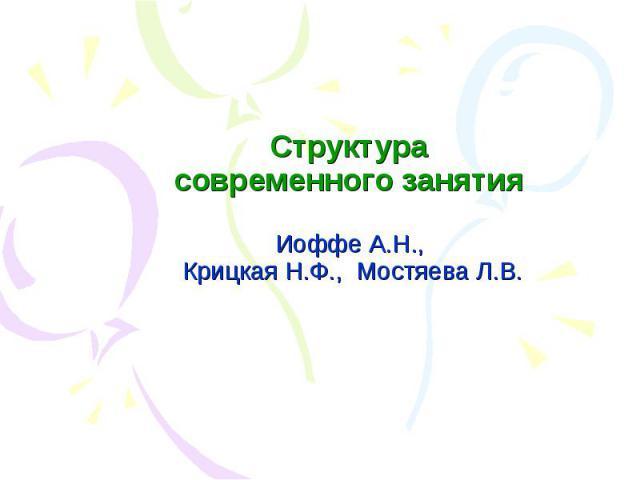 Структура современного занятия Иоффе А.Н., Крицкая Н.Ф., Мостяева Л.В.