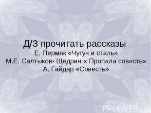 Д/З прочитать рассказы Е. Пермяк «Чугун и сталь»М.Е. Салтыков- Щедрин « Пропала