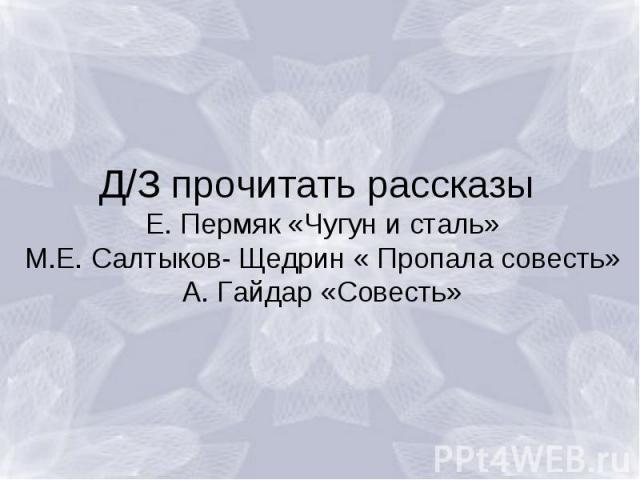Д/З прочитать рассказы Е. Пермяк «Чугун и сталь»М.Е. Салтыков- Щедрин « Пропала совесть»А. Гайдар «Совесть»