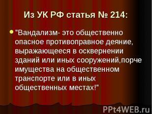 """Из УК РФ статья № 214: """"Вандализм- это общественно опасное противоправное деяние"""