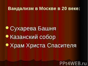 Вандализм в Москве в 20 веке: Сухарева БашняКазанский соборХрам Христа Спасителя