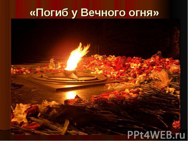 «Погиб у Вечного огня»