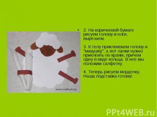 2. На коричневой бумаге рисуем голову и ноги, вырезаем.3. К телу приклеиваем гол