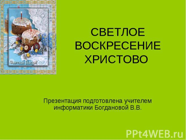 СВЕТЛОЕ ВОСКРЕСЕНИЕ ХРИСТОВО Презентация подготовлена учителем информатики Богдановой В.В.