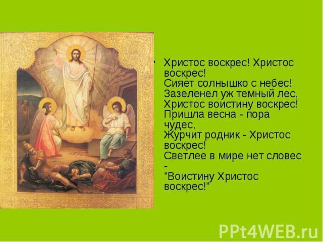 Христос воскрес! Христос воскрес!Сияет солнышко с небес!Зазеленел уж темный лес,Христос воистину воскрес!Пришла весна - пора чудес,Журчит родник - Христос воскрес!Светлее в мире нет словес -